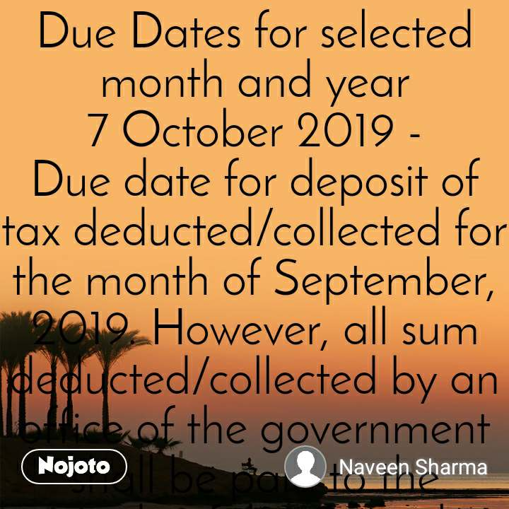 Due Dates for selected month and year 7 October 2019 - Due date for deposit of tax deducted/collected for the month of September, 2019. However, all sum deducted/collected by an office of the government shall be paid to the credit of the Central Government on the same day where tax is paid without production of an Income-tax Challan​  7 October 2019 - Due date for deposit of TDS for the period July 2019 to September 2019 when Assessing Officer has permitted quarterly deposit of TDS under section 192, 194A, 194D or 194H  15 October 2019 - Due date for furnishing of Form 24G by an office of the Government where TDS/TCS for the month of September, 2019 has been paid without the production of a challan  15 October 2019 - ​Due date for issue of TDS Certificate for tax deducted under section 194-IA in the month of August, 2019  15 October 2019 - ​Due date for issue of TDS Certificate for tax deducted under section 194-IB in the month of August, 2019  15 October 2019 - Quarterly statement in respect of foreign remittances (to be furnished by authorized dealers) in Form No. 15CC for quarter ending September, 2019​  15 October 2019 - Quarterly statement of TCS deposited for the quarter ending September 30, 2019​  15 October 2019 - Upload declarations received from recipients in Form No. 15G/15H during the quarter ending September, 2019​  15 October 2019 - Due date for furnishing statement in Form no. 3BB by a stock exchange in respect of transactions in which client codes been modified after registering in the system for the month of September, 2019​  30 October 2019 - ​Due date for furnishing of challan-cum-statement in respect of tax deducted under section 194-IA in the month of September, 2019  30 October 2019 - ​Due date for furnishing of challan-cum-statement in respect of tax deducted under section 194-IB in the month of September, 2019  30 October 2019 - Quarterly TCS certificate (in respect of tax collected by any person) for the quarter ending September 30, 2019  31 October 2019 - Intimation by a designated constituent entity, resident in India, of an international group in Form no. 3CEAB for the accounting year 2018-19.  31 October 2019 - Quarterly statement of TDS deposited for the quarter ending September 30, 2019  31 October 2019 - ​Due date for furnishing of Annual audited accounts for each approved programmes under section 35(2AA)  31 October 2019 - Quarterly return of non-deduction of tax at source by a banking company from interest on time deposit in respect of the quarter ending September 30, 2019​  31 October 2019 - Copies of declaration received in Form No. 60 during April 1, 2019 to September 30, 2019 to the concerned Director/Joint Director​  31 October 2019 - Due date for filing of audit report under section 44AB for the assessment year 2019-20 in the case of a corporate-assessee or non-corporate assessee (who is required to submit his/its return of income on September 30, 2019) has been extended from September 30, 2019 to October 31, 2019 vide Order [F.NO.225/157/2019-ITA.II], dated 27-09-2019.  31 October 2019 - Due date for filing of annual return of income for the assessment year 2019-20 if the assessee (not having any international or specified domestic transaction) is (a) corporate-assessee or (b) non-corporate assessee (whose books of account are required to be audited) or (c) working partner of a firm whose accounts are required to be audited) has been extended from September 30, 2019 to October 31, 2019 vide Order [F.NO.225/157/2019-ITA.II], dated 27-09-2019.  Novation Knowledge Solutions Private Limited Director Naveen Sharma