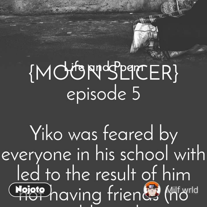 Life and Poem    {MOON SLICER}episode 5  Yiko was feared by everyone in his school with led to the result of him not having friends (no one would speak,eat or walk close to him),he was all alone.One day a new student was transferred to his school her name was Jenifer.she was the first person to speak to yiko.They soon became best of friends (for the first time yiko felt happy going to school). The other students warn Jenifer about yiko's ability but she didn't listen.She always made yiko smile.  One day Jenifer was heading to school ,she was then stopped by a gang of boys.She started being scared(the gang tied her up and went to the woods with her). When yiko was on his way to school he sensed that Jenifer was in triable so he ran to the woods as fast as he can (the fear of Jenifer getting hurt awaked his animal side which started to transform him as he run, he grow hair all over his body,had claws for nails and large ear like a dog{This transformation is called NEKO TRANSFORMATION}) when he got there he killed the gang with a blink of an eye. When he looked at Jenifer he started to calm down knowing that she is safe(which transformed him back to his human self),when Jenifer saw what yiko was THE MONSTER she then pass out in fear.The police found her in the wood passed out and next to her were dead bodies. When she woke up she explained to the police that yiko was THE MONSTER everyone feared , when the police heard that they went to the hiker's house to catch yiko.When the hiker heard that they were living with a monster in they're house they started becoming scared.Then the police started searching the house but yiko was not in it.