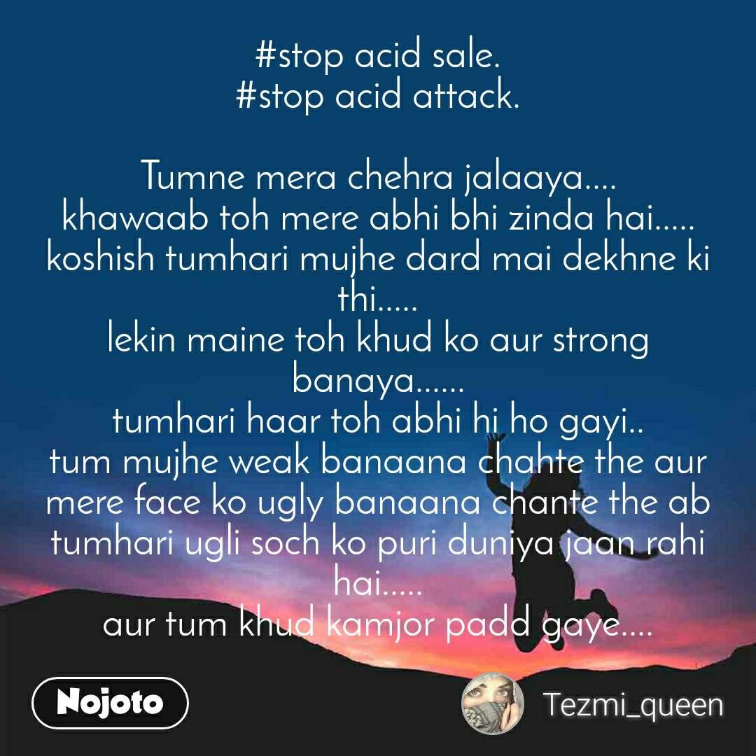 #stop acid sale. #stop acid attack.  Tumne mera chehra jalaaya.... khawaab toh mere abhi bhi zinda hai..... koshish tumhari mujhe dard mai dekhne ki thi..... lekin maine toh khud ko aur strong banaya...... tumhari haar toh abhi hi ho gayi.. tum mujhe weak banaana chahte the aur mere face ko ugly banaana chante the ab tumhari ugli soch ko puri duniya jaan rahi hai..... aur tum khud kamjor padd gaye....