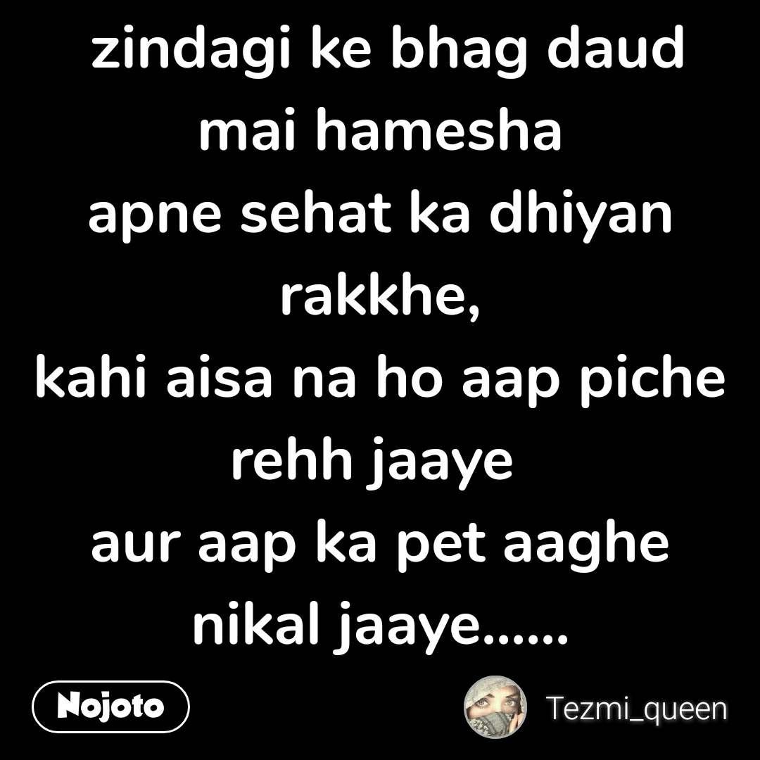 zindagi ke bhag daud mai hamesha apne sehat ka dhiyan rakkhe, kahi aisa na ho aap piche rehh jaaye  aur aap ka pet aaghe nikal jaaye......