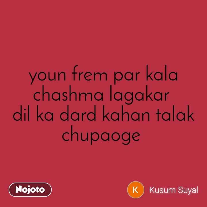 #Pehlealfaaz youn frem par kala chashma lagakar  dil ka dard kahan talak chupaoge