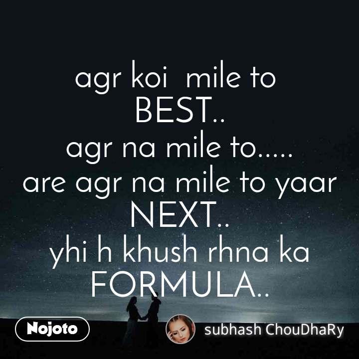 agr koi  mile to  BEST.. agr na mile to..... are agr na mile to yaar NEXT.. yhi h khush rhna ka FORMULA..
