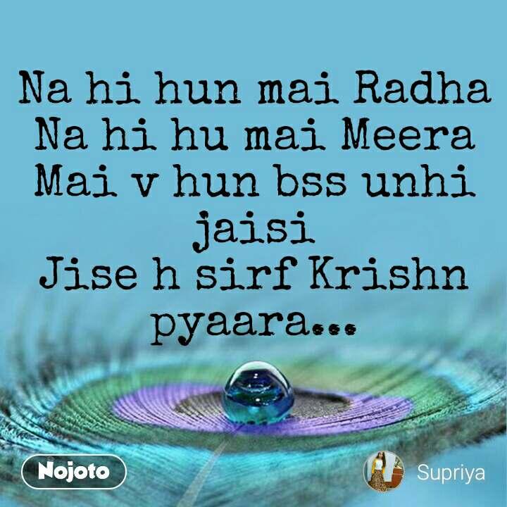 Na hi hun mai Radha Na hi hu mai Meera Mai v hun bss unhi jaisi Jise h sirf Krishn pyaara...