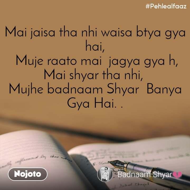 #Pehlealfaaz Mai jaisa tha nhi waisa btya gya hai,  Muje raato mai  jagya gya h, Mai shyar tha nhi,  Mujhe badnaam Shyar  Banya Gya Hai. .