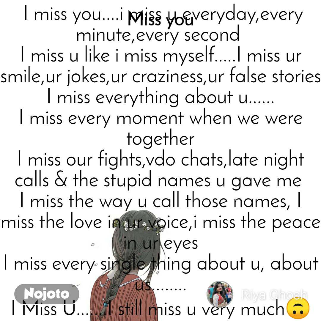 Miss you  I miss you....i miss u everyday,every minute,every second  I miss u like i miss myself.....I miss ur smile,ur jokes,ur craziness,ur false stories I miss everything about u...... I miss every moment when we were together I miss our fights,vdo chats,late night calls & the stupid names u gave me  I miss the way u call those names, I miss the love in ur voice,i miss the peace in ur eyes I miss every single thing about u, about us........ I Miss U.......I still miss u very much🙃🙃🙃