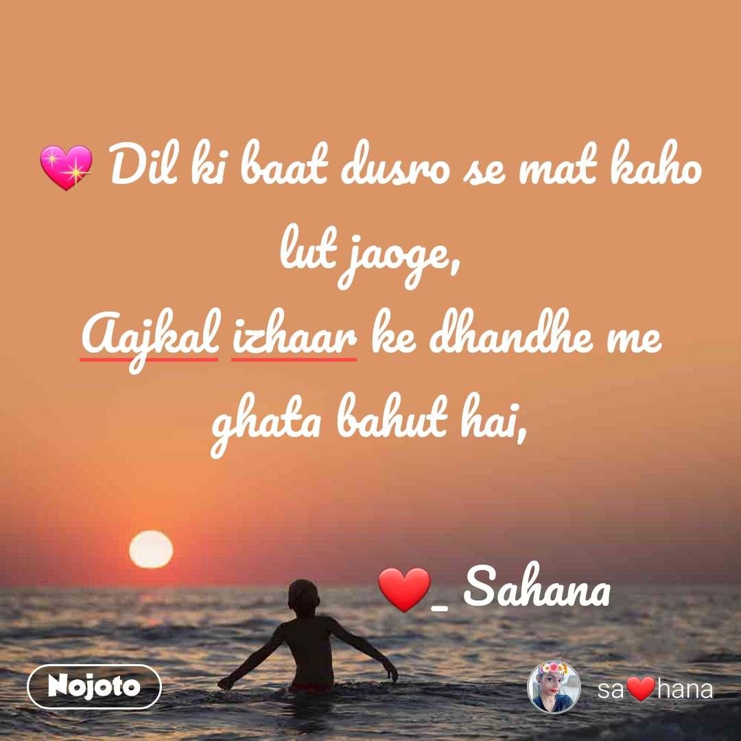 💖 Dil ki baat dusro se mat kaho lut jaoge, Aajkal izhaar ke dhandhe me ghata bahut hai,                     ❤_ Sahana