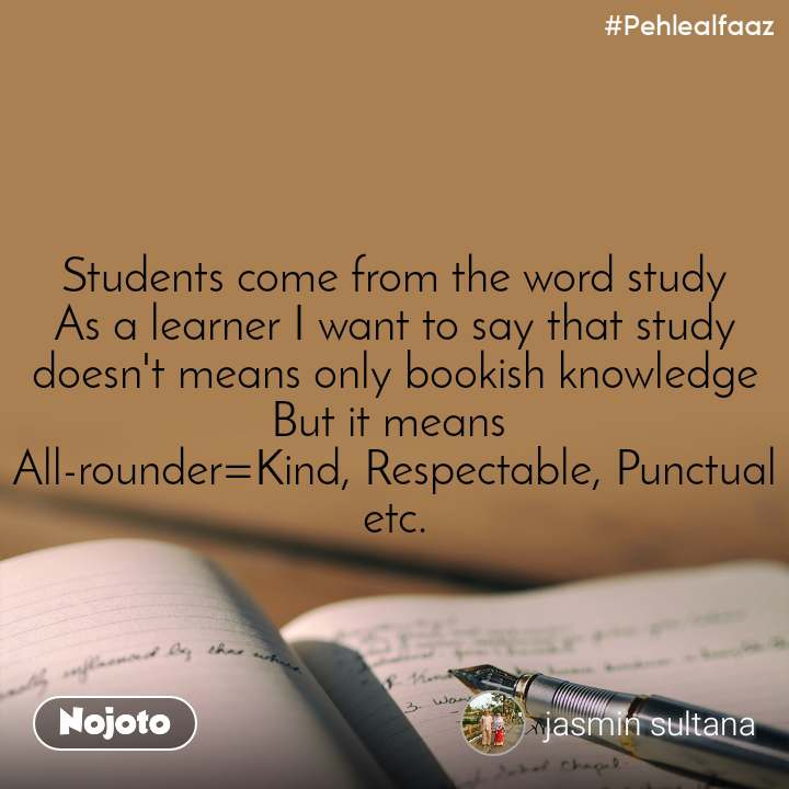 #Pehlealfaaz Students come from the word study As a learner I want to say that study doesn't means only bookish knowledge But it means  All-rounder=Kind, Respectable, Punctual etc.