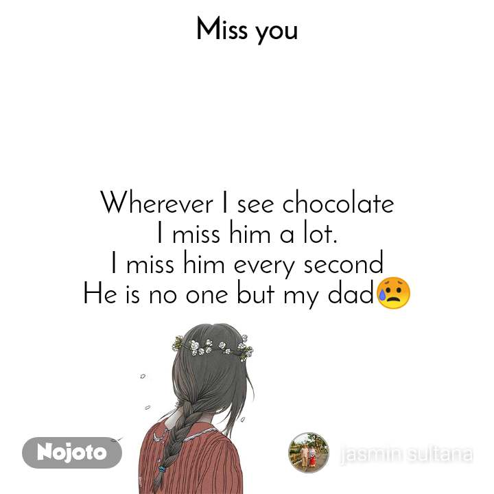 Miss you Wherever I see chocolate I miss him a lot. I miss him every second He is no one but my dad😥