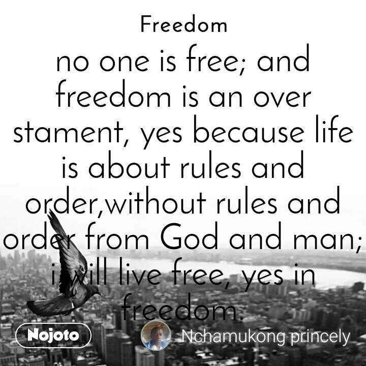 Freedom no one is free; and freedom is an over stament, yes because life is about rules and order,without rules and order from God and man; i will live free, yes in freedom.