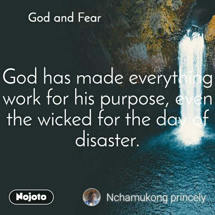 God and Fear God has made everything work for his purpose, even the wicked for the day of disaster.