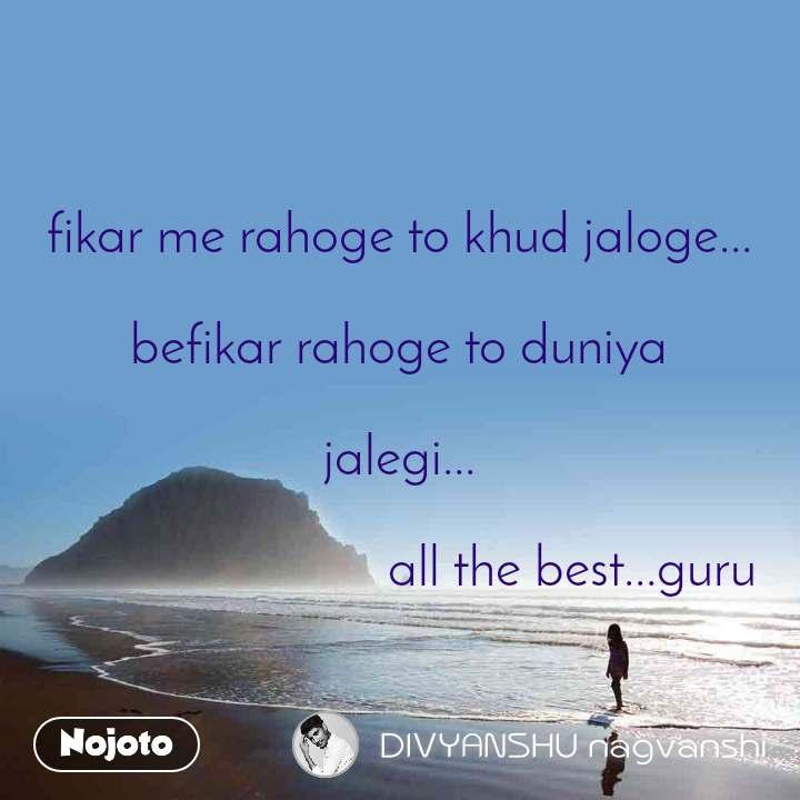 fikar me rahoge to khud jaloge...  befikar rahoge to duniya  jalegi...                            all the best...guru