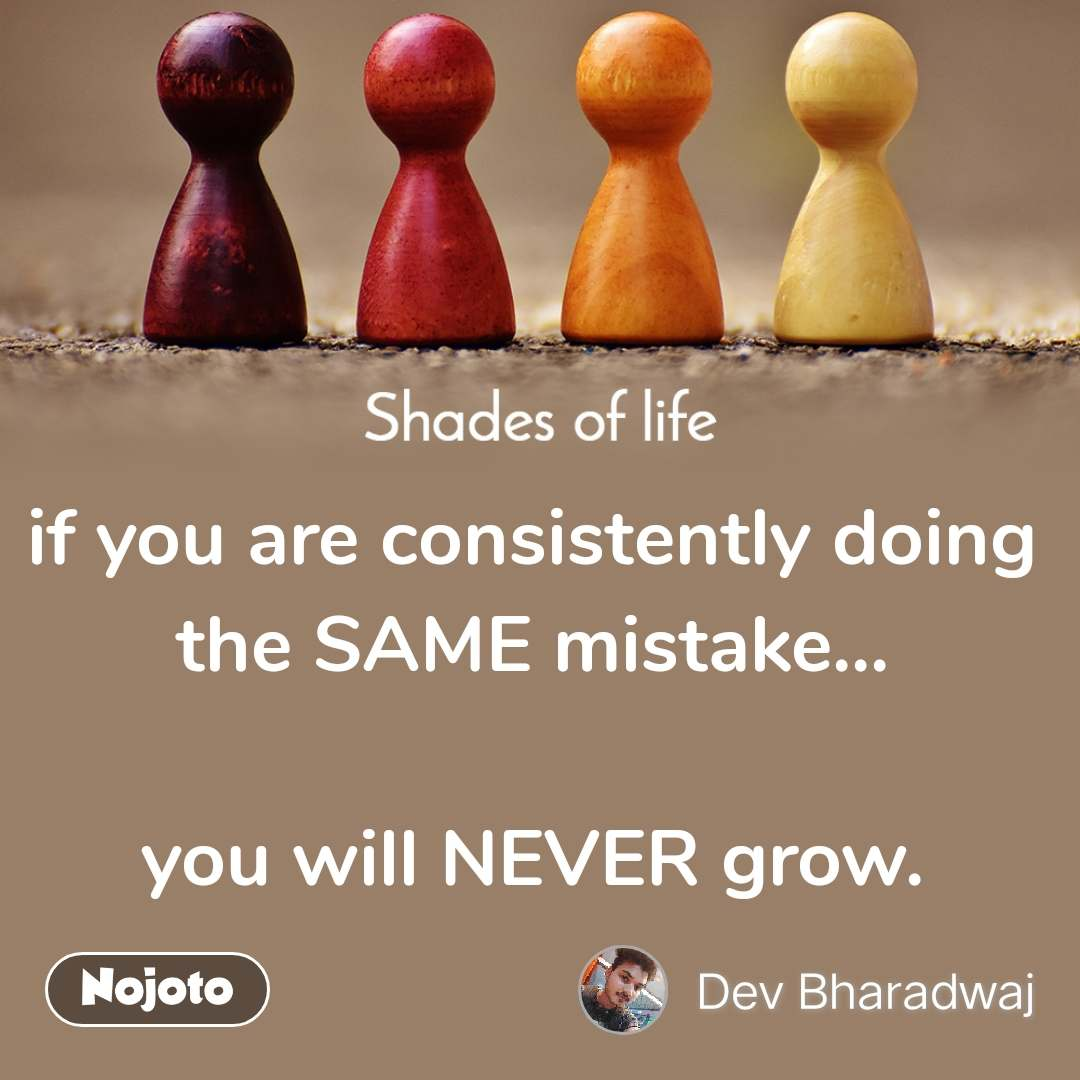 Shades Of Life if you are consistently doing the SAME mistake...  you will NEVER grow.