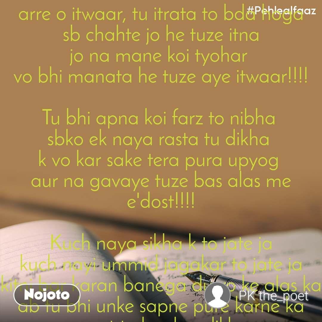 #Pehlealfaaz arre o itwaar, tu itrata to bda hoga sb chahte jo he tuze itna jo na mane koi tyohar  vo bhi manata he tuze aye itwaar!!!!  Tu bhi apna koi farz to nibha  sbko ek naya rasta tu dikha  k vo kar sake tera pura upyog  aur na gavaye tuze bas alas me e'dost!!!!  Kuch naya sikha k to jate ja kuch nayi ummid jagakar to jate ja kitni bar karan banega dusro ke alas ka ab tu bhi unke sapne pure karne ka waqt to bankar dikha  aye itwaar kyu itrata he tu itna kabhi to apne farz ko nibha  Kyu rah takate he teri sab baccho se lekar to budho tak unko hafte ke 6 din kuch maksad se jina to sikha Fir tu ake unhe kuch naya mukam hasil karna to sikha  Kyu barbad krta he tu sbko alas me dhalkar Kyu nahi jagata nind se ki ve apne sapno ke liye daud sake Kya tera koi bhi farz nai banta in alsiyo k prati itna pyar to shayad hi kisi ranza ne kiya hoga koi Heer se  jitna karte he log tuzse  Kuch to ye bhi socha karte he ke.... Kyu nahi ata tu hafte me 2 bar... tab to man lo alsiyo ki sankhya ho jaegi duniya me chouguna Kyuki....kyuki tera hang over utarne me time bhi to lagta he utna aur tere chakkar me ye Somwar hamesha galiya hi khaya karta he..... tu esa sadhan ban ke to dekh ke tere bhai(Mon-Sat) haske ji sake sbko unki kabiliyat pe sochne ko kar majboor  Ki vo tuze na chahkar kare tere bhaiyo ko kare pyar tere jese hi itrane to de tere bhaiyo ko fir dekh tera bhi nam kamyabi me juda jaega akhir kab tak ye alas ka bojha tu doega!!!   Kuch log ese bhi he duniya me jo tuze barbad karne me  Itwaar ko bhi jaya karte he Daftar Fir apne pariwar ko dekhe pachtaya karte he ghar aakar Pata nai vo tuzse jung karte he ya khudse ya apne Boss se magar ha us din vo tuze pyar nai karte e' itwaar  Isliye ab itrana chodkar kuch kam to kar taki log sirf tuze na mana ke hafte ke sare din mana paye aye itwaar tere un badnam bhaiyo ka tu ab acha nam to kar!!!!!