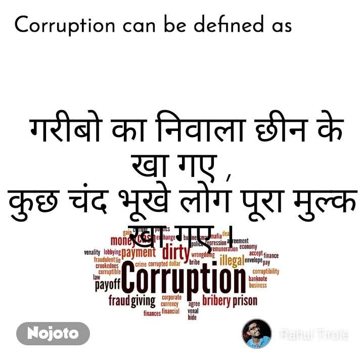 Corruption can be defined as  गरीबो का निवाला छीन के खा गए , कुछ चंद भूखे लोग पूरा मुल्क खा गए ।