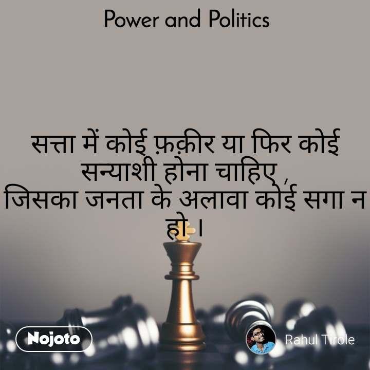 Power and Politics सत्ता में कोई फ़क़ीर या फिर कोई सन्याशी होना चाहिए , जिसका जनता के अलावा कोई सगा न हो ।