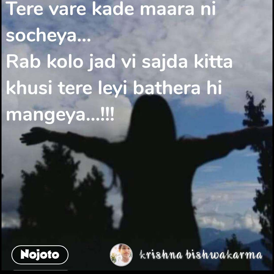 Tere vare kade maara ni socheya... Rab kolo jad vi sajda kitta khusi tere leyi bathera hi mangeya...!!!