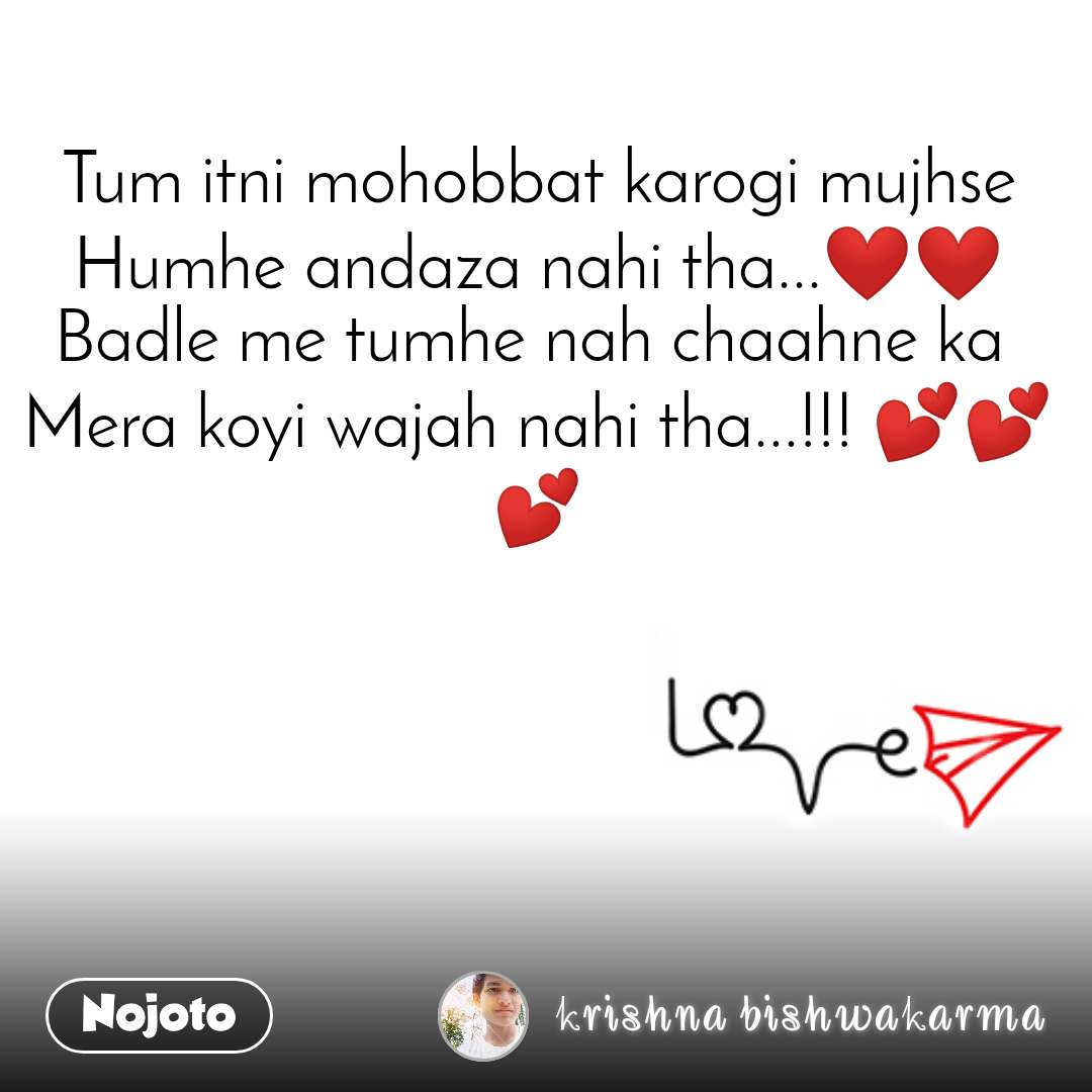 Tum itni mohobbat karogi mujhse Humhe andaza nahi tha...❤❤ Badle me tumhe nah chaahne ka  Mera koyi wajah nahi tha...!!! 💕💕💕