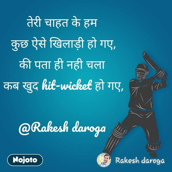 तेरी चाहत के हम  कुछ ऐसे खिलाड़ी हो गए, की पता ही नही चला  कब खुद hit-wicket हो गए,  @Rakesh daroga