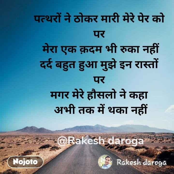 पत्थरों ने ठोकर मारी मेरे पेर को  पर  मेरा एक क़दम भी रुका नहीं दर्द बहुत हुआ मुझे इन रास्तों  पर  मगर मेरे हौसलो ने कहा  अभी तक में थका नहीं  @Rakesh daroga