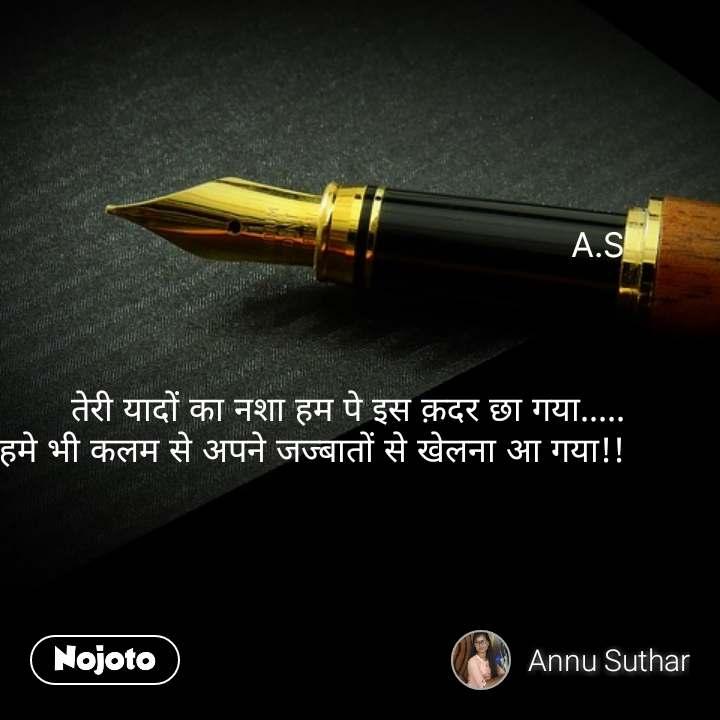 A.S    तेरी यादों का नशा हम पे इस क़दर छा गया..... हमे भी कलम से अपने जज्बातों से खेलना आ गया!!    #NojotoQuote