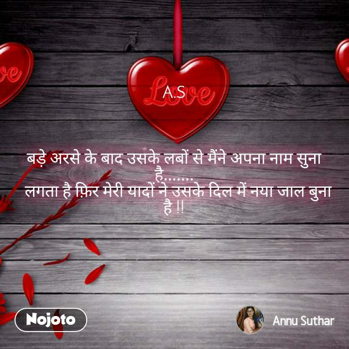 A.S    बड़े अरसे के बाद उसके लबों से मैंने अपना नाम सुना है.......   लगता है फ़िर मेरी यादों ने उसके दिल में नया जाल बुना है !!
