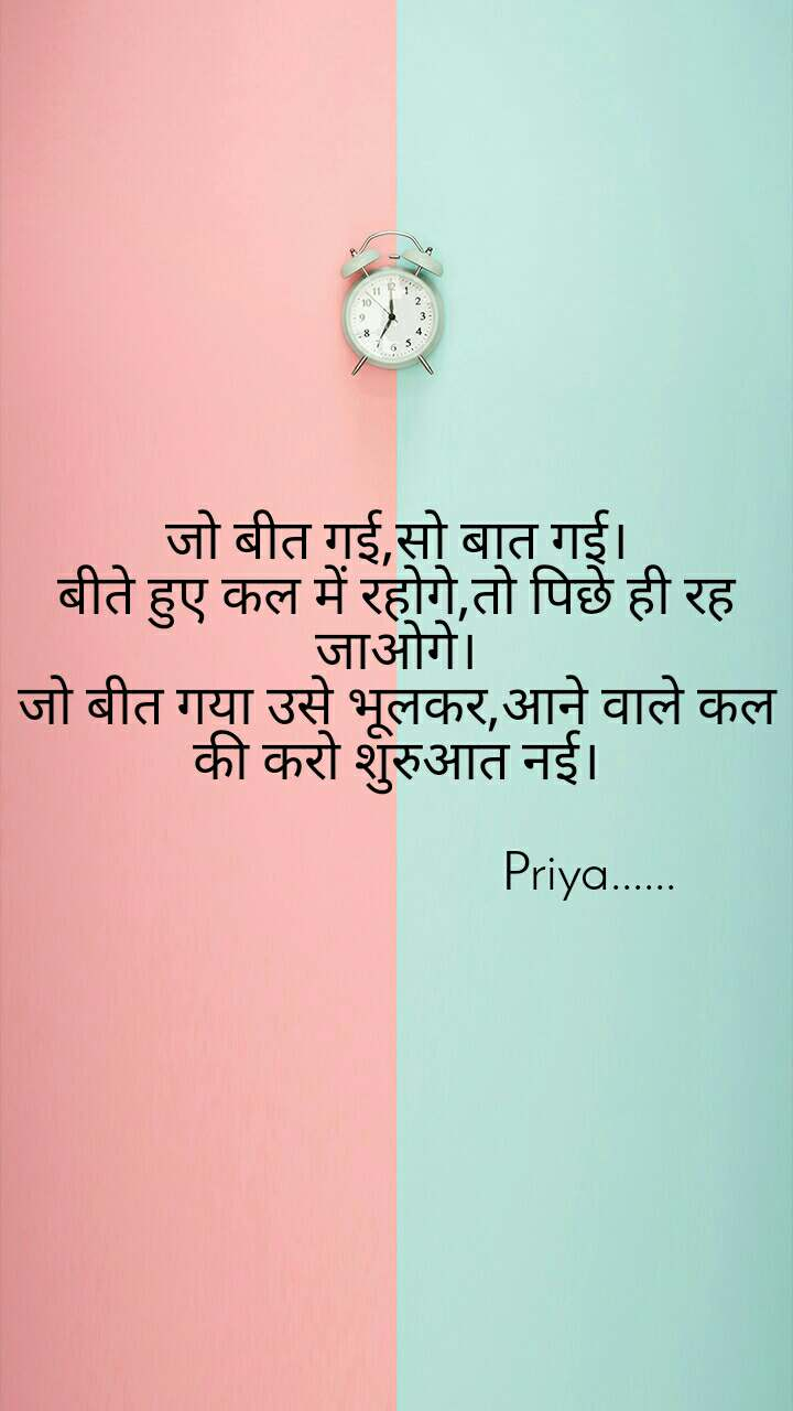 जो बीत गई,सो बात गई। बीते हुए कल में रहोगे,तो पिछे ही रह जाओगे। जो बीत गया उसे भूलकर,आने वाले कल की करो शुरुआत नई।                               Priya......
