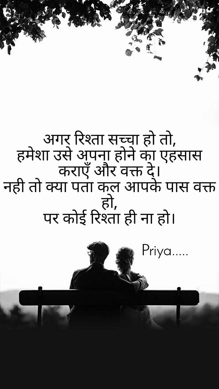 अगर रिश्ता सच्चा हो तो, हमेशा उसे अपना होने का एहसास कराएँ और वक्त दे। नही तो क्या पता कल आपके पास वक्त हो, पर कोई रिश्ता ही ना हो।                              Priya.....