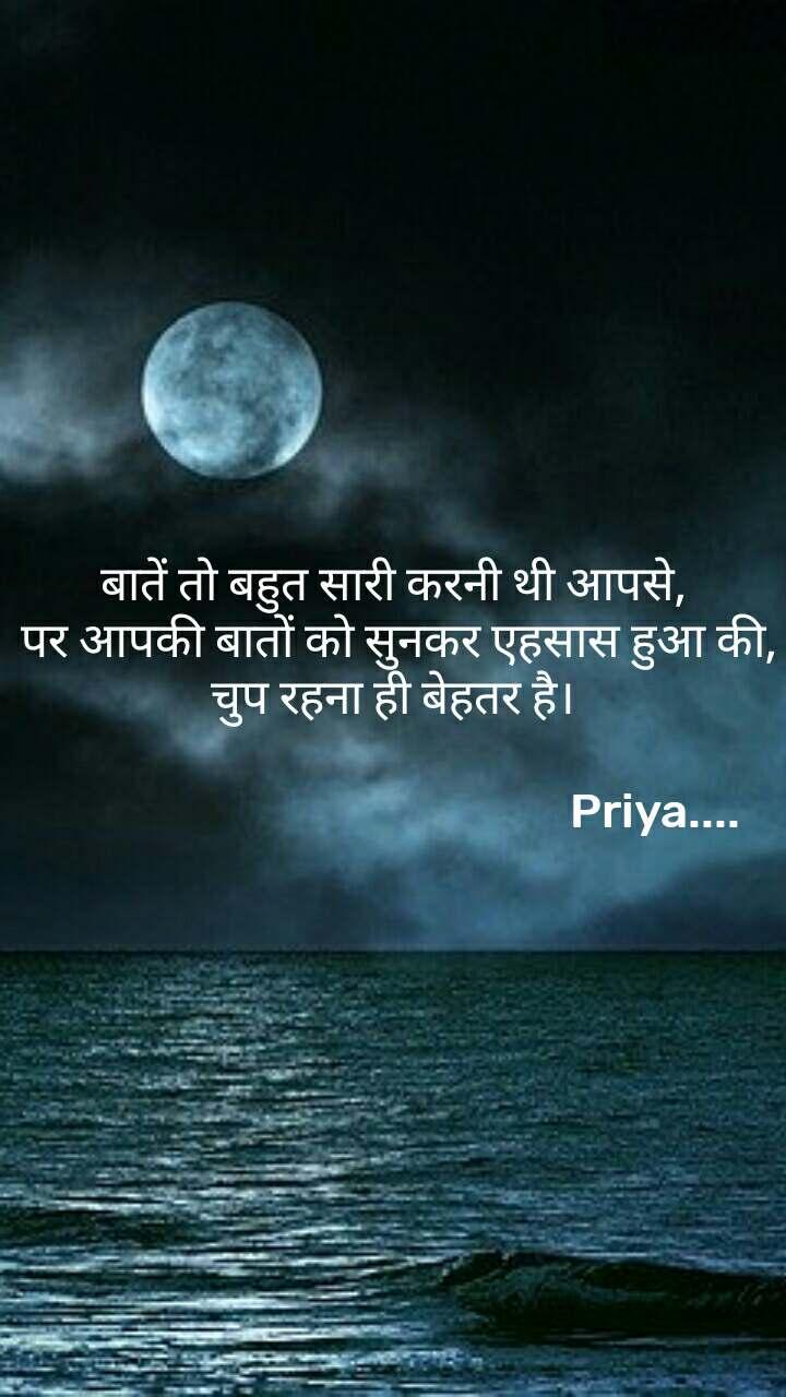 बातें तो बहुत सारी करनी थी आपसे,  पर आपकी बातों को सुनकर एहसास हुआ की, चुप रहना ही बेहतर है।                                                                                       Priya....