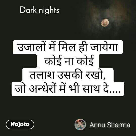 Dark nights उजालों में मिल ही जायेगा  कोई ना कोई  तलाश उसकी रखो,  जो अन्धेरों में भी साथ दे....