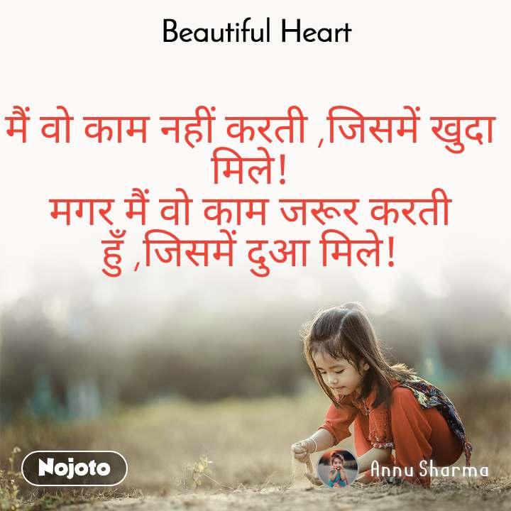 Beautiful Heart मैं वो काम नहीं करती ,जिसमें खुदा मिले! मगर मैं वो काम जरूर करती हुँ ,जिसमें दुआ मिले!