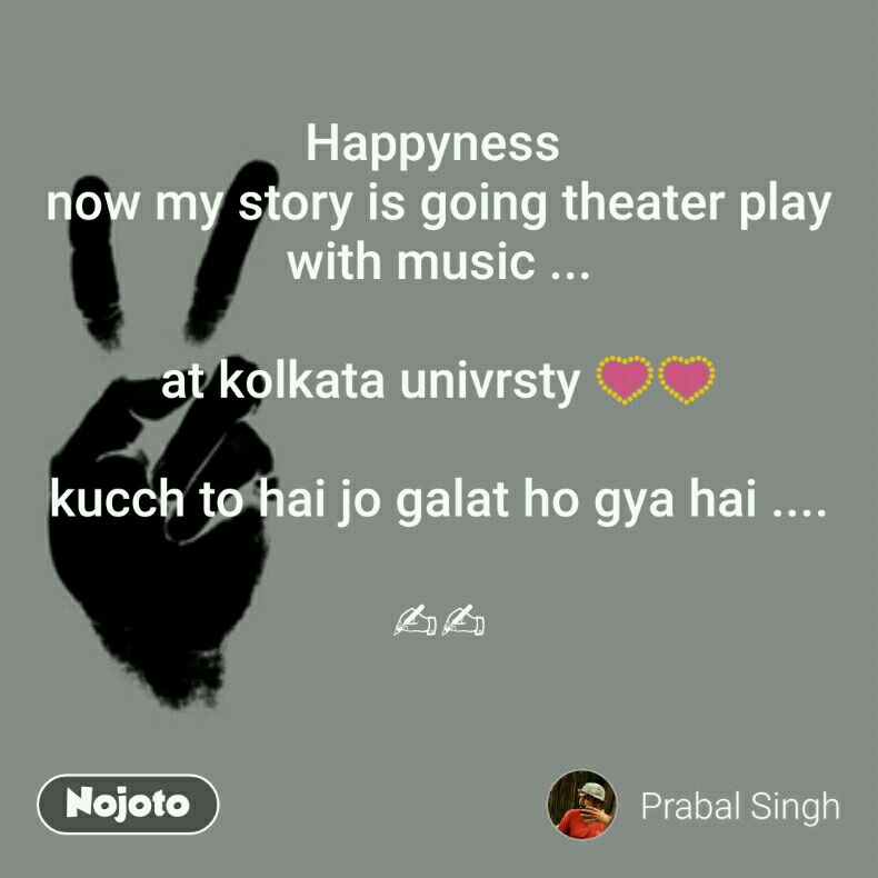 Happyness  now my story is going theater play with music ...  at kolkata univrsty 💟💟  kucch to hai jo galat ho gya hai ....  ✍✍