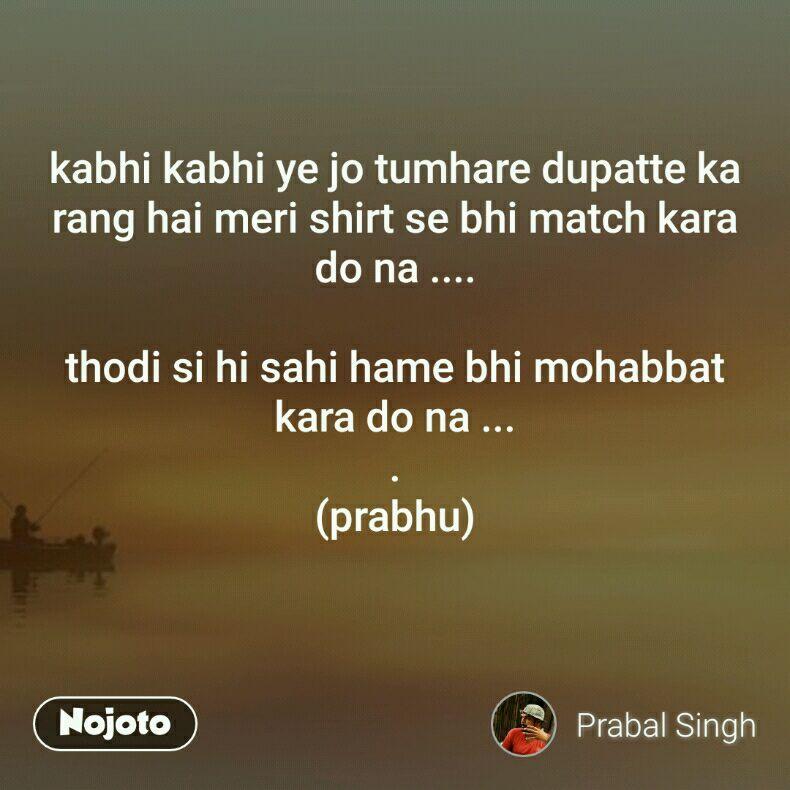 kabhi kabhi ye jo tumhare dupatte ka rang hai meri shirt se bhi match kara do na ....  thodi si hi sahi hame bhi mohabbat kara do na ... . (prabhu)