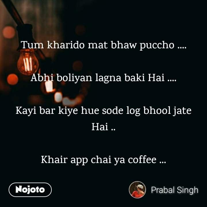 Tum kharido mat bhaw puccho ....  Abhi boliyan lagna baki Hai ....  Kayi bar kiye hue sode log bhool jate Hai ..  Khair app chai ya coffee ...