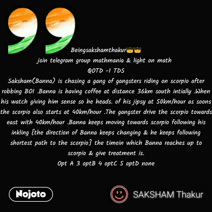 Beingsakshamthakur👑👑 join telegram group mathmania & light on math  QOTD -1 TDS Saksham(Banna) is chasing a gang of gangsters riding on scorpio after robbing BOI .Banna is having coffee at distance 36km south intially .When his watch giving him sense so he heads. of his jipsy at 50km/hour as soons the scorpio also starts at 40km/hour .The gangster drive the scorpio towards east with 40km/hour .Banna keeps moving towards scorpio following his inkling {the direction of Banna keeps changing & he keeps following shortest path to the scorpio} the timein which Banna reaches up to scorpio & give treatment is. Opt A 3 optB 4 optC 5 optD none