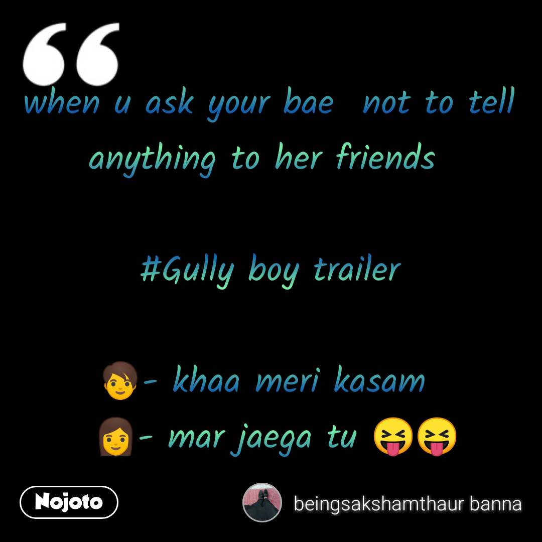 when u ask your bae  not to tell anything to her friends   #Gully boy trailer   🧑- khaa meri kasam    👩- mar jaega tu 😝😝  #NojotoQuote