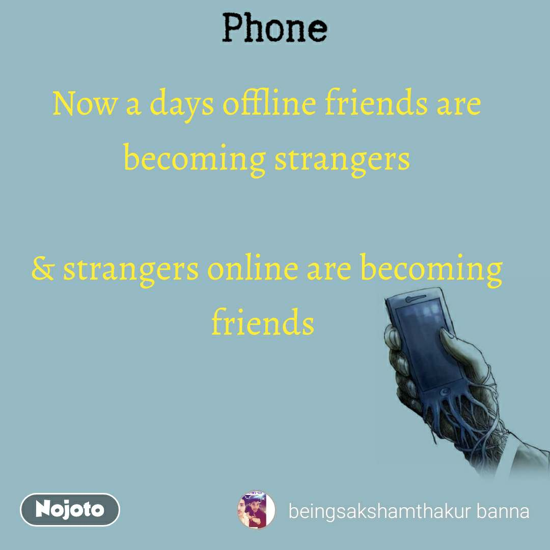 Now a days offline friends are becoming strangers   & strangers online are becoming friends