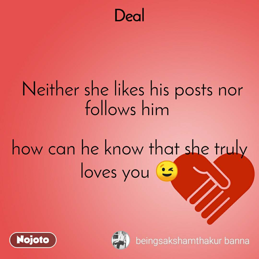 Deal  Neither she likes his posts nor follows him   how can he know that she truly loves you 😉