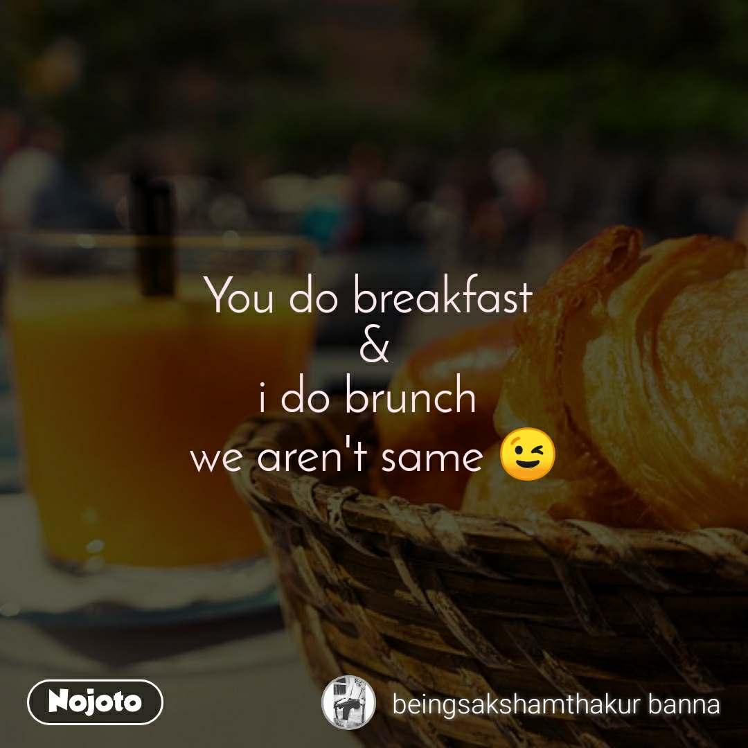You do breakfast  & i do brunch  we aren't same 😉