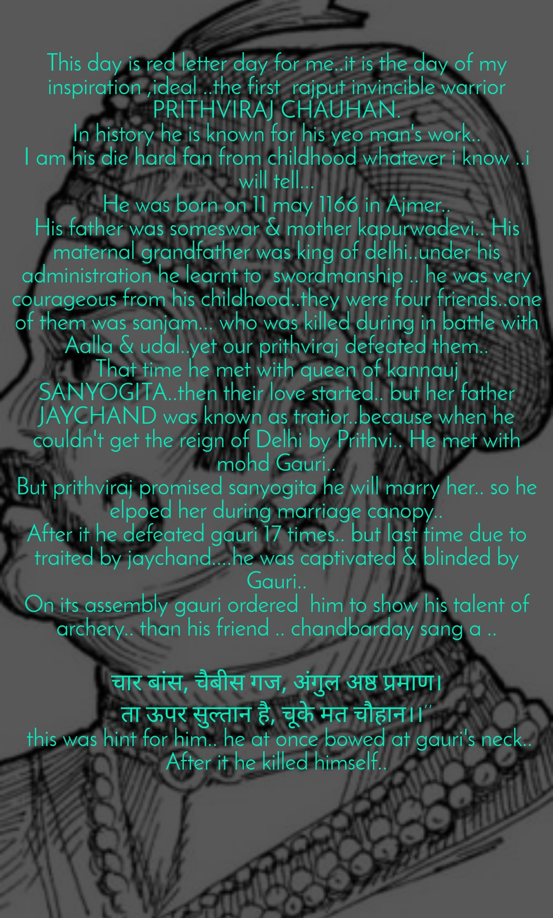 This day is red letter day for me..it is the day of my inspiration ,ideal ..the first  rajput invincible warrior PRITHVIRAJ CHAUHAN. In history he is known for his yeo man's work.. I am his die hard fan from childhood whatever i know ..i will tell... He was born on 11 may 1166 in Ajmer.. His father was someswar & mother kapurwadevi.. His maternal grandfather was king of delhi..under his administration he learnt to  swordmanship .. he was very courageous from his childhood..they were four friends..one of them was sanjam... who was killed during in battle with Aalla & udal..yet our prithviraj defeated them.. That time he met with queen of kannauj SANYOGITA..then their love started.. but her father JAYCHAND was known as tratior..because when he couldn't get the reign of Delhi by Prithvi.. He met with mohd Gauri.. But prithviraj promised sanyogita he will marry her.. so he elpoed her during marriage canopy.. After it he defeated gauri 17 times.. but last time due to traited by jaychand....he was captivated & blinded by Gauri.. On its assembly gauri ordered  him to show his talent of archery.. than his friend .. chandbarday sang a ..  चार बांस, चैबीस गज, अंगुल अष्ठ प्रमाण। ता ऊपर सुल्तान है, चूके मत चौहान।।''  this was hint for him.. he at once bowed at gauri's neck.. After it he killed himself..