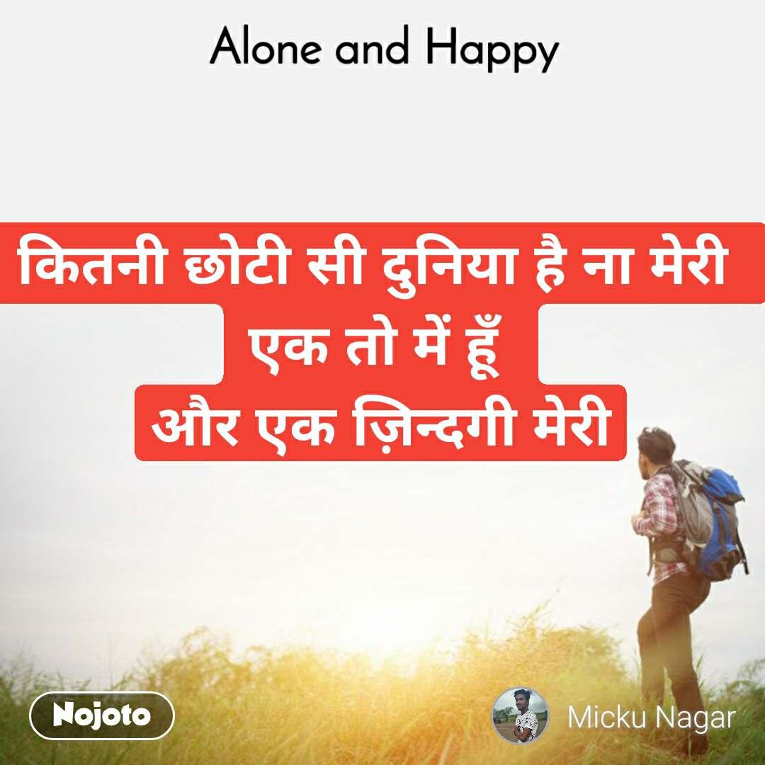 Alone and Happy  कितनी छोटी सी दुनिया है ना मेरी  एक तो में हूँ  और एक ज़िन्दगी मेरी
