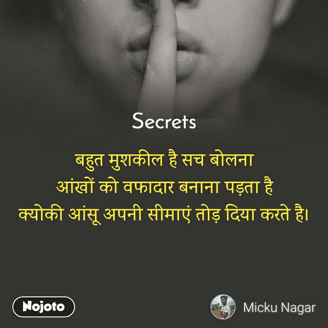Secrets बहुत मुशकील है सच बोलना आंखों को वफादार बनाना पड़ता है क्योकी आंसू अपनी सीमाएं तोड़ दिया करते है।