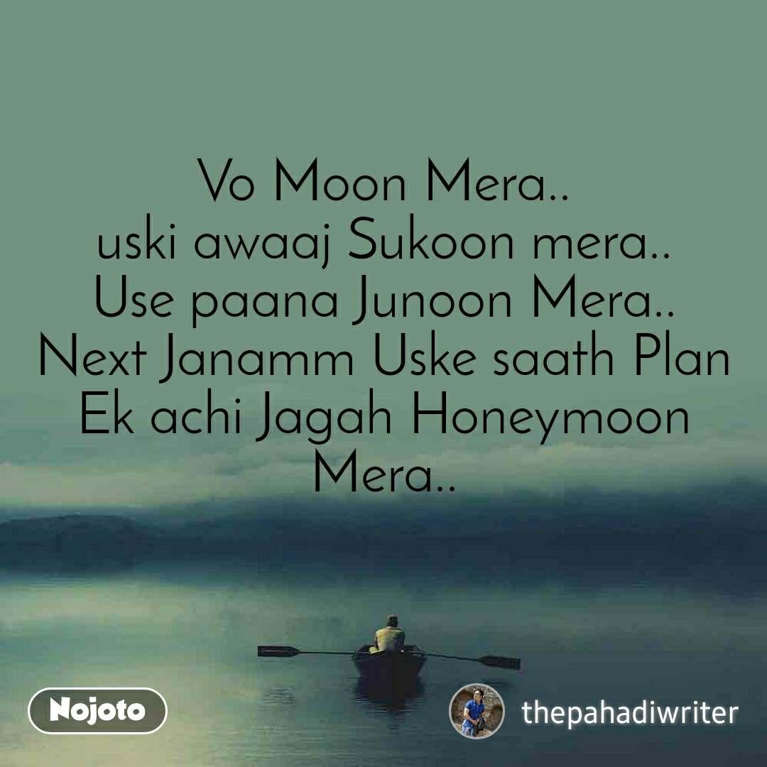 Vo Moon Mera.. uski awaaj Sukoon mera.. Use paana Junoon Mera.. Next Janamm Uske saath Plan Ek achi Jagah Honeymoon Mera..