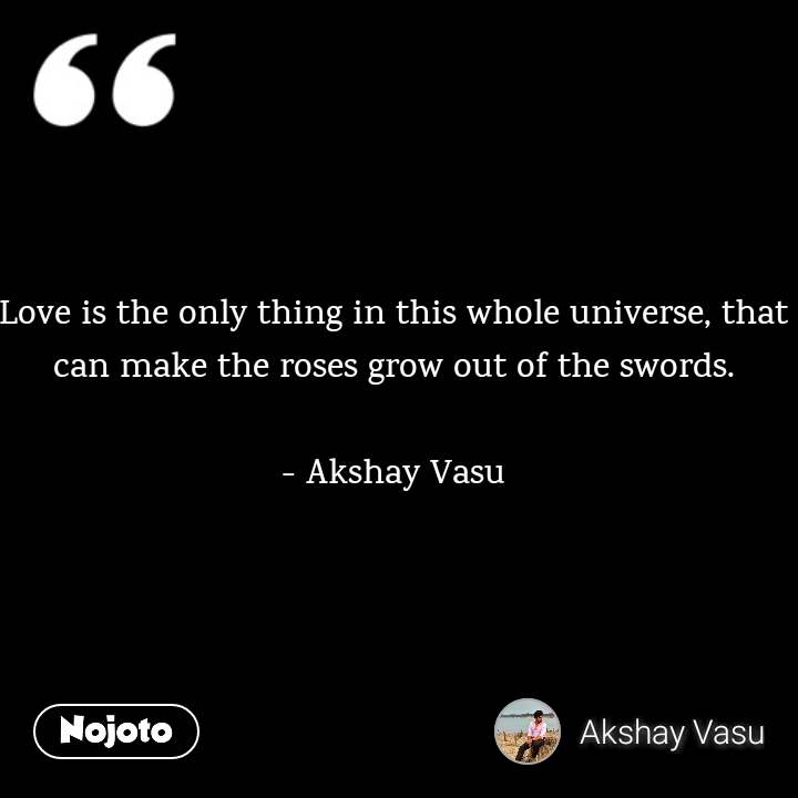Love is the only thing in this whole universe, that can