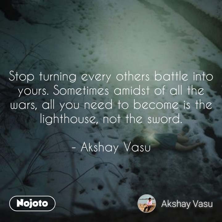 Stop turning every others battle into yours. Sometimes amidst of all the wars, all you need to become is the lighthouse, not the sword.  - Akshay Vasu