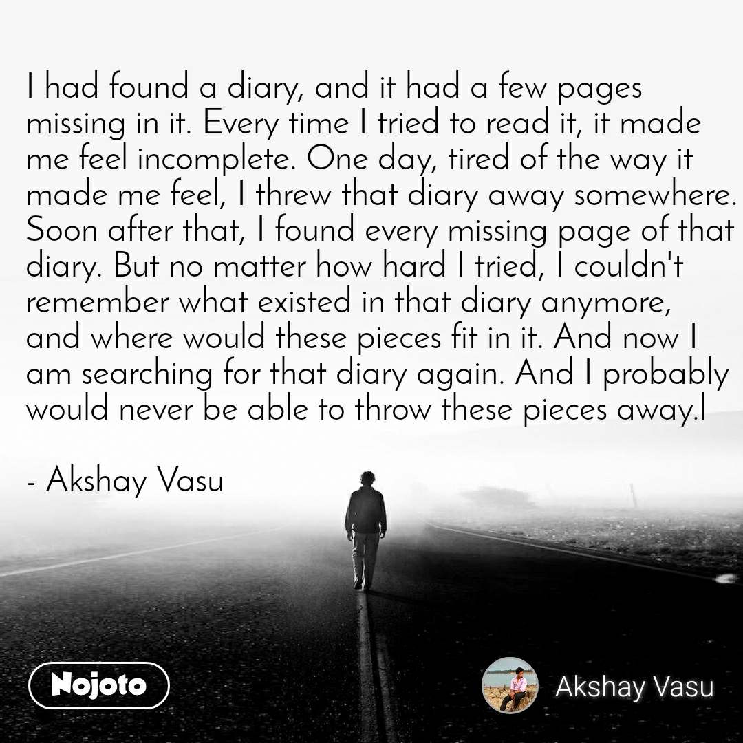I had found a diary, and it had a few pages missing in it. Every time I tried to read it, it made me feel incomplete. One day, tired of the way it made me feel, I threw that diary away somewhere. Soon after that, I found every missing page of that diary. But no matter how hard I tried, I couldn't remember what existed in that diary anymore, and where would these pieces fit in it. And now I am searching for that diary again. And I probably would never be able to throw these pieces away.l  - Akshay Vasu
