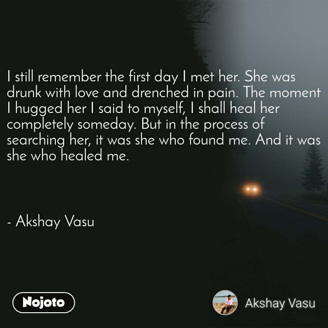 I still remember the first day I met her. She was drunk with love and drenched in pain. The moment I hugged her I said to myself, I shall heal her completely someday. But in the process of searching her, it was she who found me. And it was she who healed me.    - Akshay Vasu