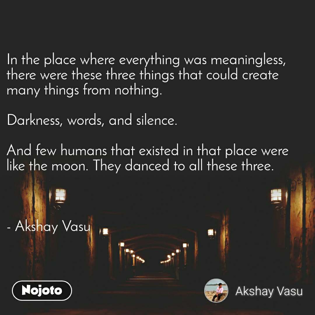 In the place where everything was meaningless, there were these three things that could create many things from nothing.   Darkness, words, and silence.   And few humans that existed in that place were like the moon. They danced to all these three.    - Akshay Vasu