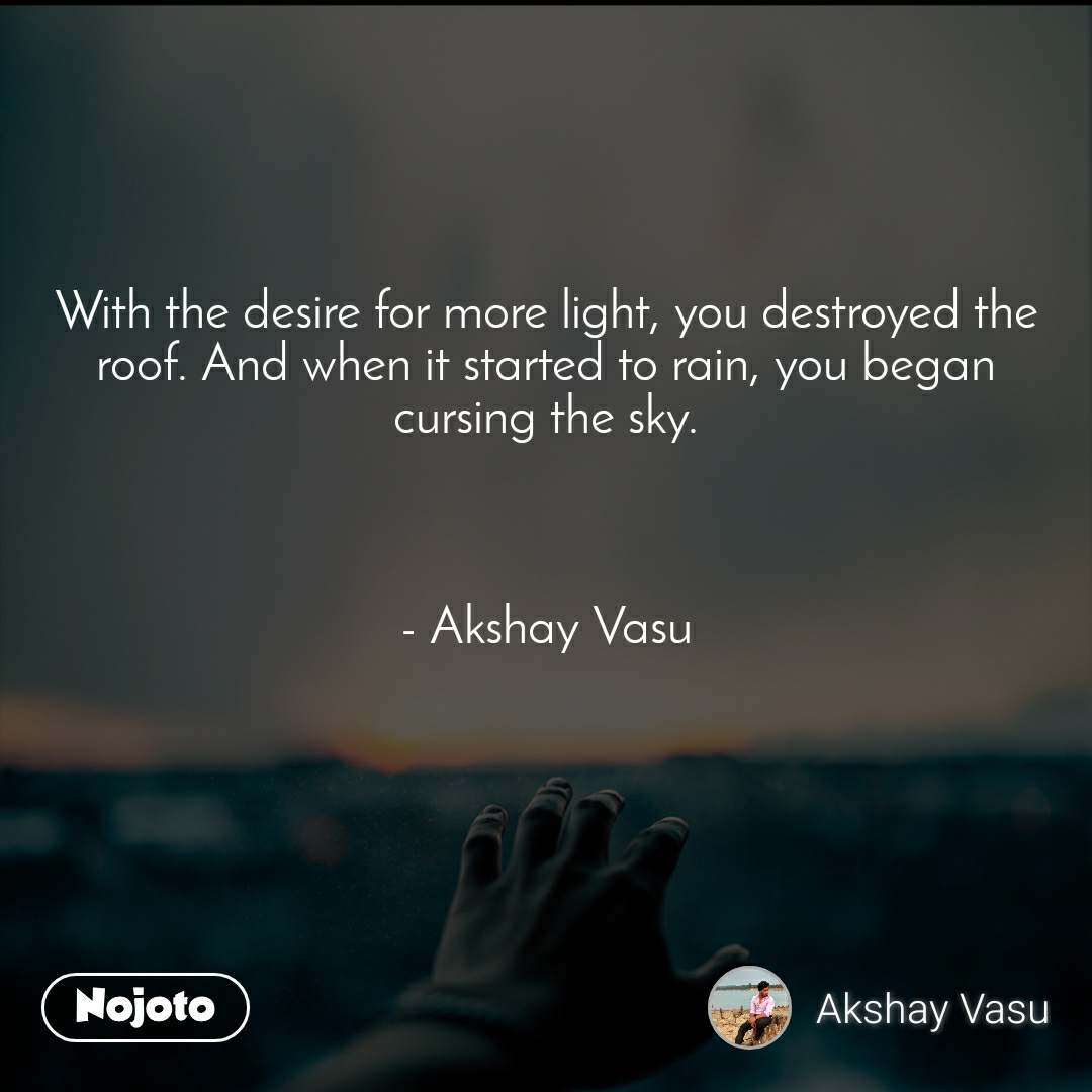 With the desire for more light, you destroyed the roof. And when it started to rain, you began cursing the sky.    - Akshay Vasu