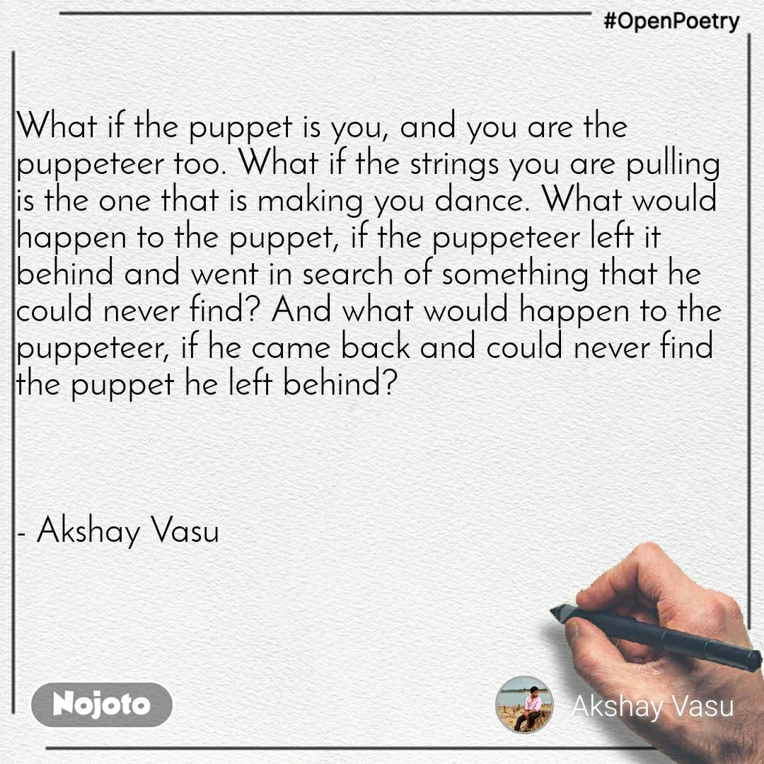 #OpenPoetry What if the puppet is you, and you are the puppeteer too. What if the strings you are pulling is the one that is making you dance. What would happen to the puppet, if the puppeteer left it behind and went in search of something that he could never find? And what would happen to the puppeteer, if he came back and could never find the puppet he left behind?    - Akshay Vasu