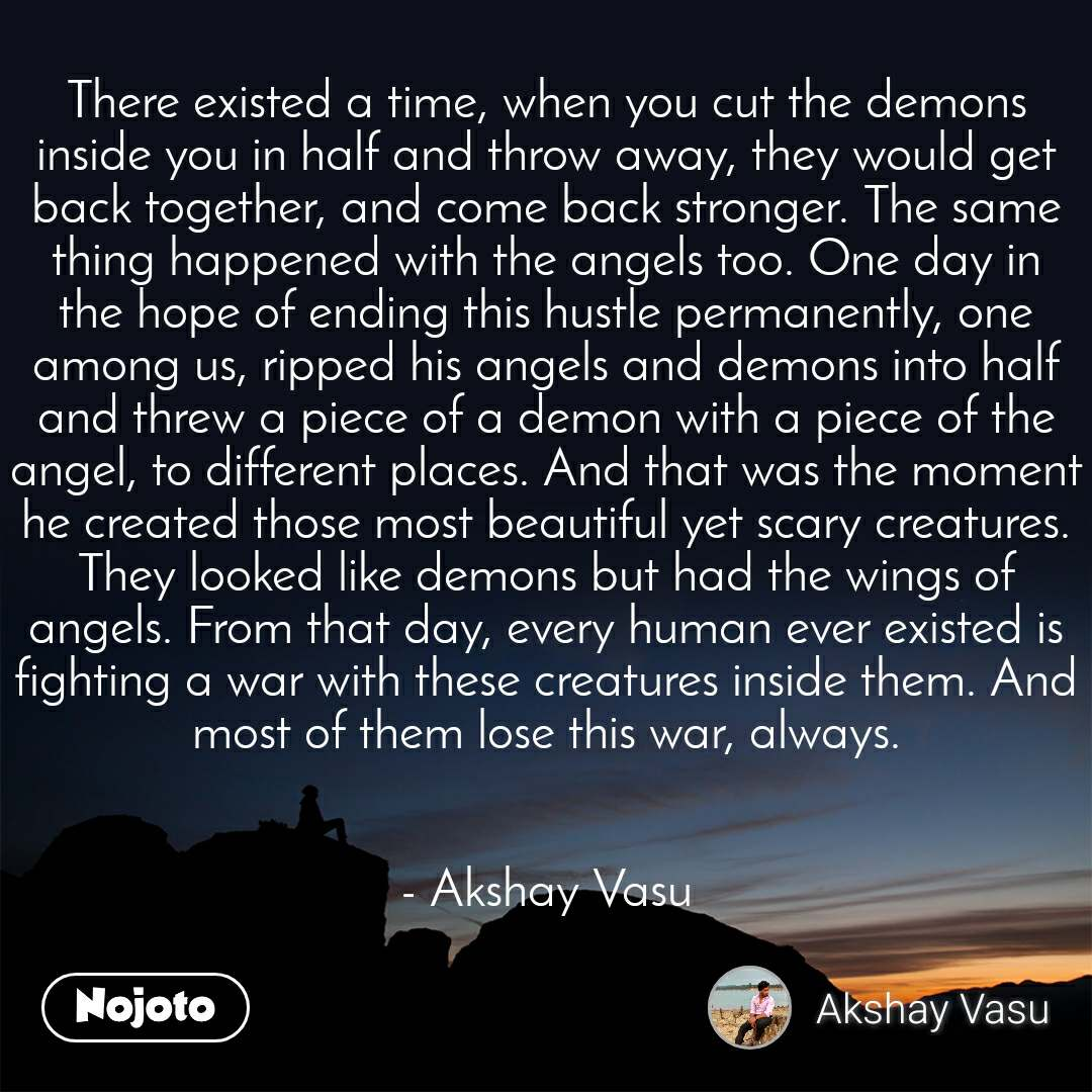There existed a time, when you cut the demons inside you in half and throw away, they would get back together, and come back stronger. The same thing happened with the angels too. One day in the hope of ending this hustle permanently, one among us, ripped his angels and demons into half and threw a piece of a demon with a piece of the angel, to different places. And that was the moment he created those most beautiful yet scary creatures. They looked like demons but had the wings of angels. From that day, every human ever existed is fighting a war with these creatures inside them. And most of them lose this war, always.   - Akshay Vasu
